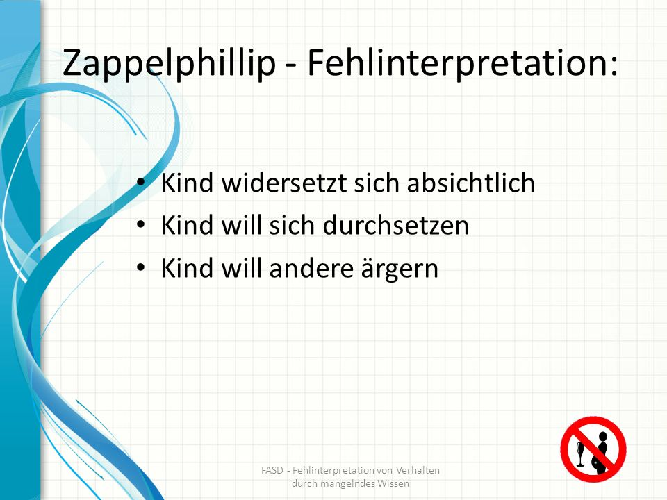 Zappelphillip - Fehlinterpretation: Kind widersetzt sich absichtlich Kind will sich durchsetzen Kind will andere ärgern FASD - Fehlinterpretation von