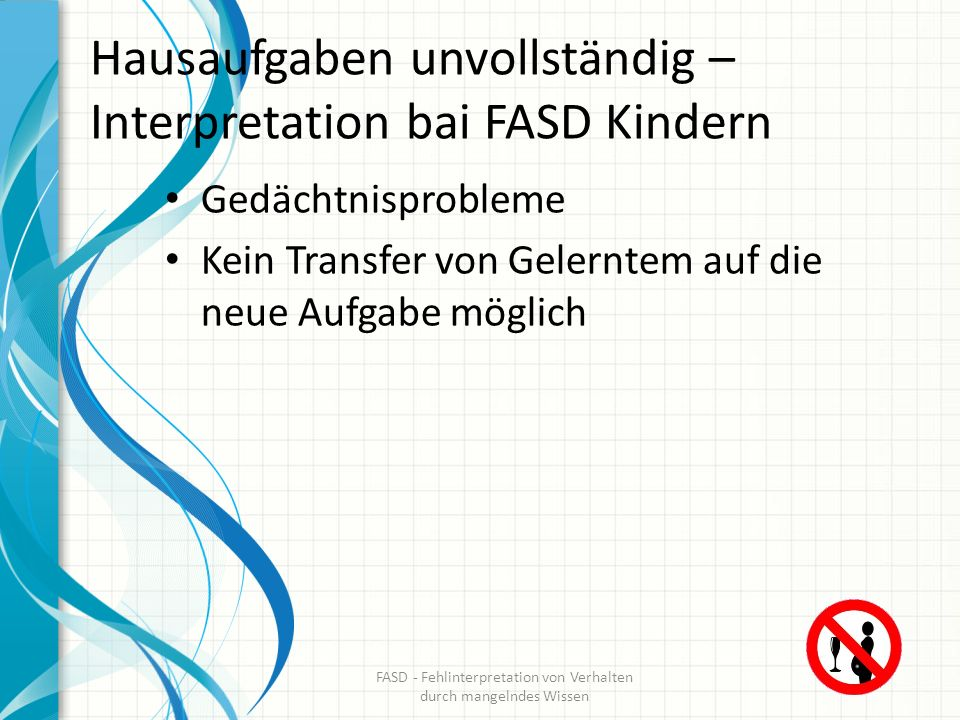 Hausaufgaben unvollständig – Interpretation bai FASD Kindern Gedächtnisprobleme Kein Transfer von Gelerntem auf die neue Aufgabe möglich FASD - Fehlin