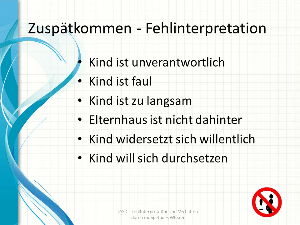Zuspätkommen – Interpretation bei FASD Kindern Abstraktion Zeit fällt schwer Kind braucht Organisationshilfen Kind braucht Struktur FASD - Fehlinterpretation von Verhalten durch mangelndes Wissen