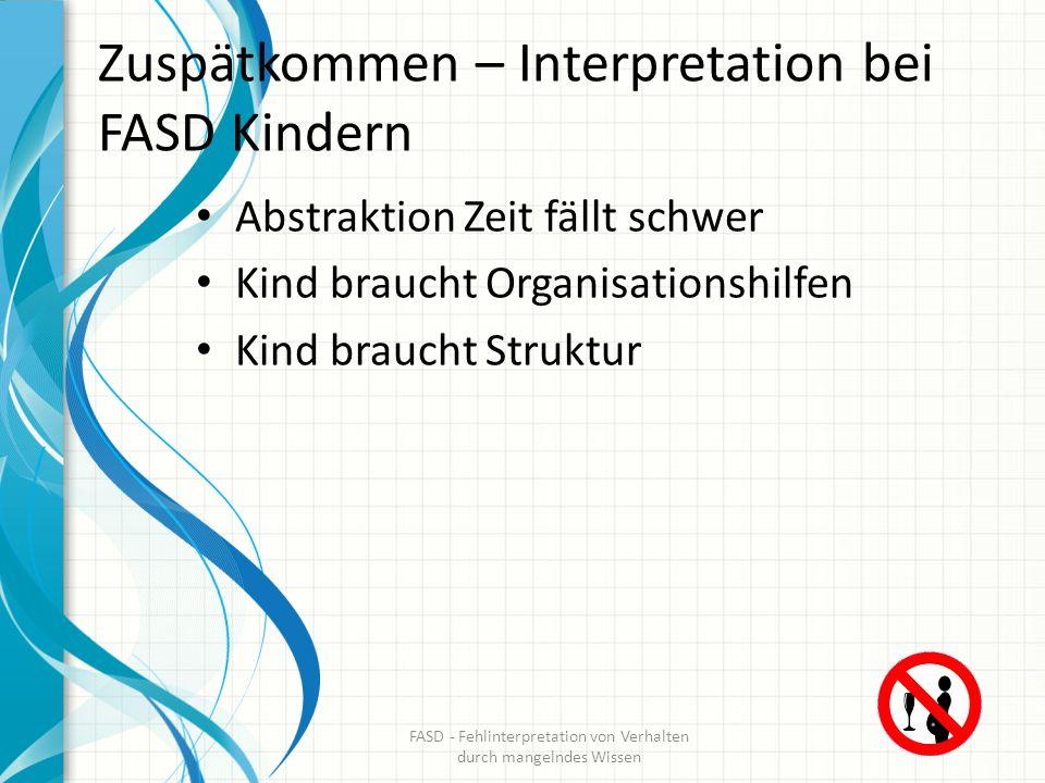 Zuspätkommen – Interpretation bei FASD Kindern Abstraktion Zeit fällt schwer Kind braucht Organisationshilfen Kind braucht Struktur FASD - Fehlinterpr
