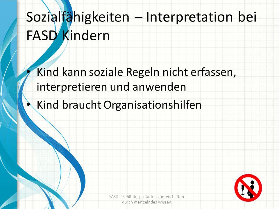 Sozialfähigkeiten – Interpretation bei FASD Kindern Kind kann soziale Regeln nicht erfassen, interpretieren und anwenden Kind braucht Organisationshil