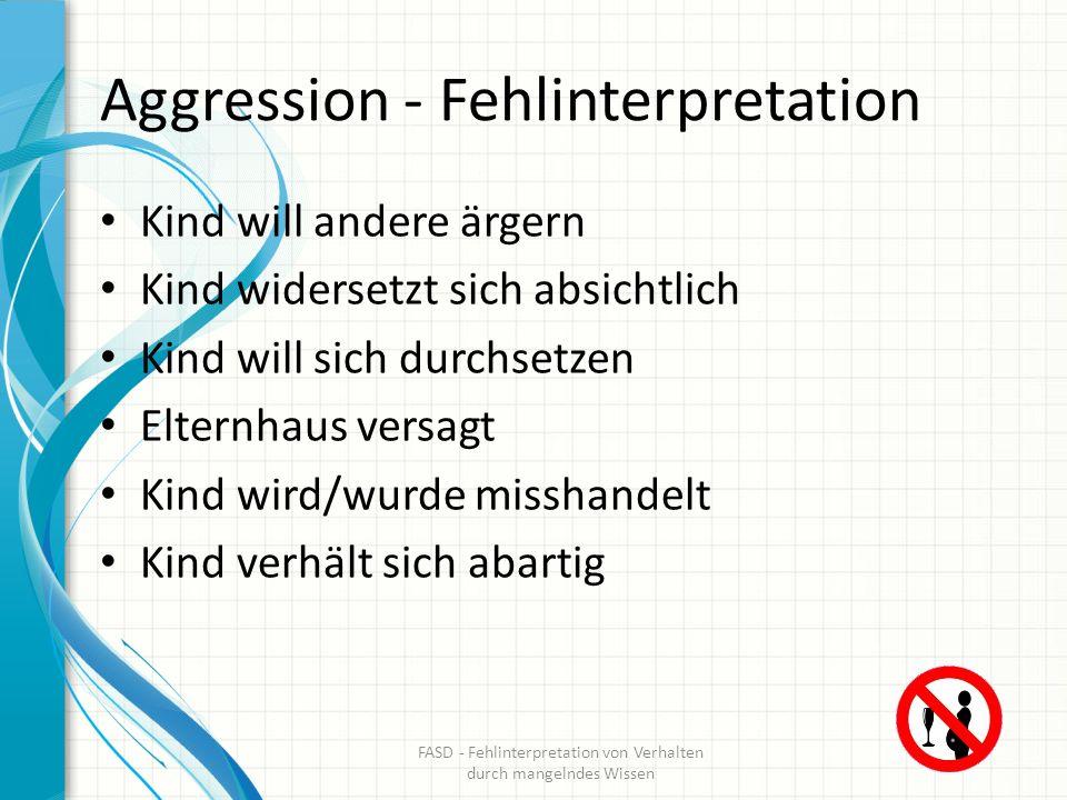 Aggression – Interpretation bei FASD Kindern Kind ist überempfindlich auf Berührung Kind ist unempfindlich bei Berührung Kind hat kein Verständnis für soziale Regeln FASD - Fehlinterpretation von Verhalten durch mangelndes Wissen