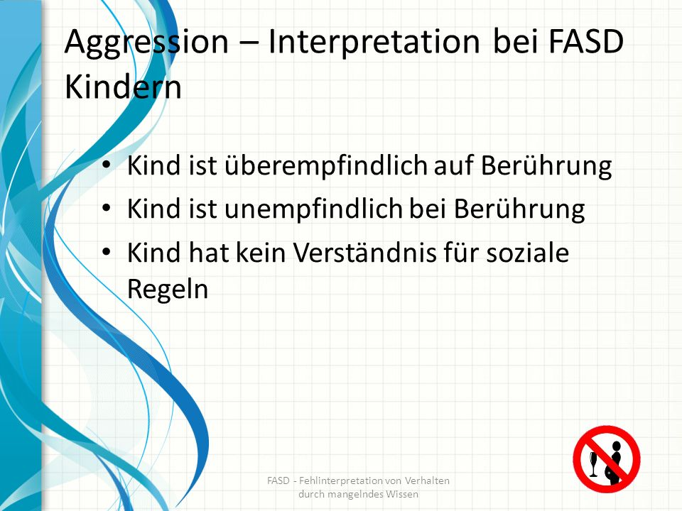 Aggression – Interpretation bei FASD Kindern Kind ist überempfindlich auf Berührung Kind ist unempfindlich bei Berührung Kind hat kein Verständnis für