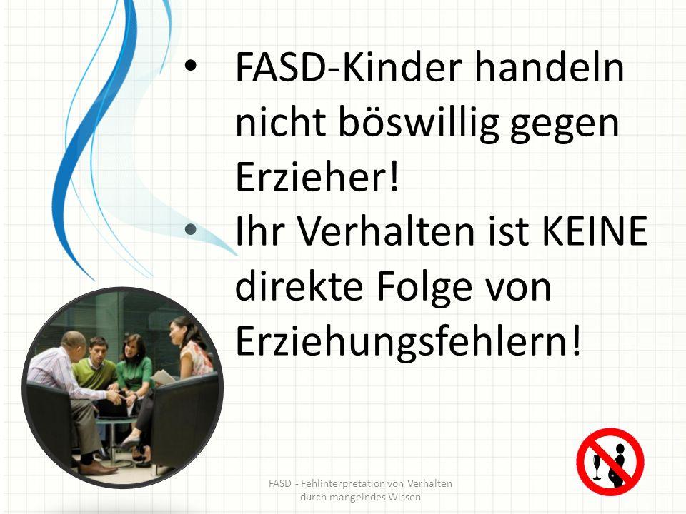 FASD-Kinder handeln nicht böswillig gegen Erzieher! Ihr Verhalten ist KEINE direkte Folge von Erziehungsfehlern! FASD - Fehlinterpretation von Verhalt