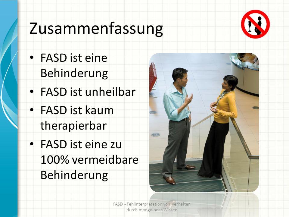 Zusammenfassung FASD ist eine Behinderung FASD ist unheilbar FASD ist kaum therapierbar FASD ist eine zu 100% vermeidbare Behinderung FASD - Fehlinter