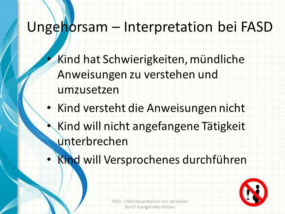 Ungehorsam – Interpretation bei FASD Kind hat Schwierigkeiten, mündliche Anweisungen zu verstehen und umzusetzen Kind versteht die Anweisungen nicht K