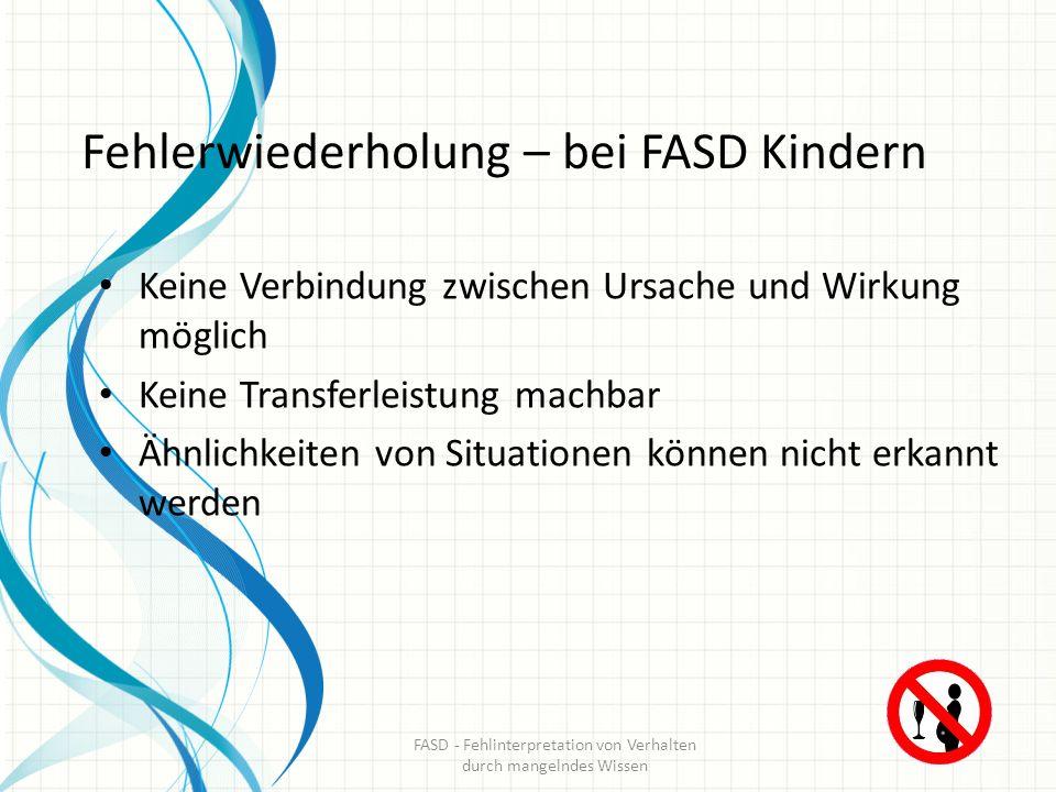 Fehlerwiederholung – bei FASD Kindern Keine Verbindung zwischen Ursache und Wirkung möglich Keine Transferleistung machbar Ähnlichkeiten von Situation