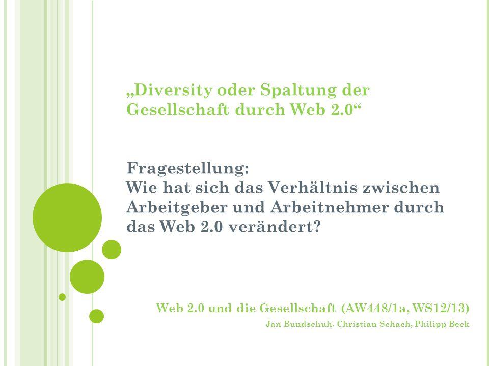 Diversity oder Spaltung der Gesellschaft durch Web 2.0 Fragestellung: Wie hat sich das Verhältnis zwischen Arbeitgeber und Arbeitnehmer durch das Web 2.0 verändert.