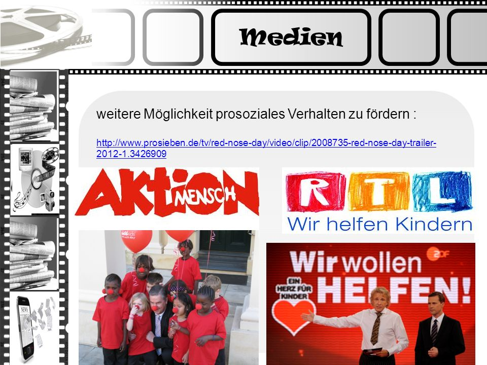 Medien weitere Möglichkeit prosoziales Verhalten zu fördern : http://www.prosieben.de/tv/red-nose-day/video/clip/2008735-red-nose-day-trailer- 2012-1.