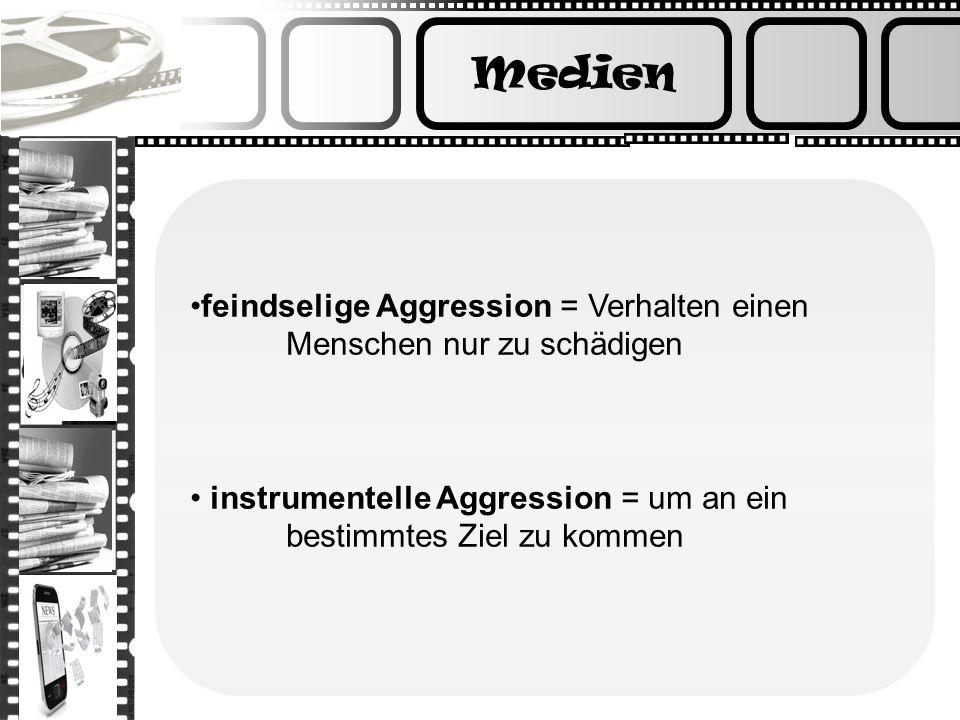 Medien feindselige Aggression = Verhalten einen Menschen nur zu schädigen instrumentelle Aggression = um an ein bestimmtes Ziel zu kommen