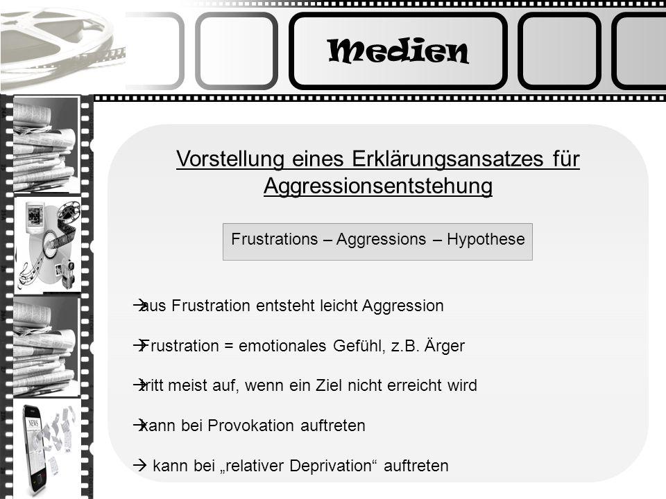 Medien Vorstellung eines Erklärungsansatzes für Aggressionsentstehung Frustrations – Aggressions – Hypothese aus Frustration entsteht leicht Aggressio