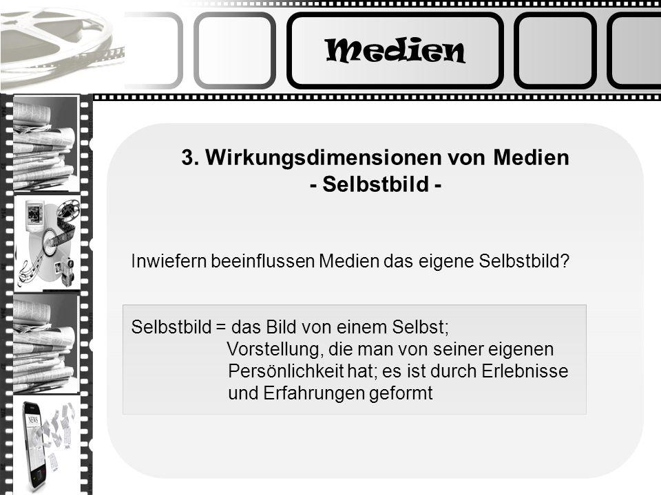 Medien 3. Wirkungsdimensionen von Medien - Selbstbild - Inwiefern beeinflussen Medien das eigene Selbstbild? Selbstbild = das Bild von einem Selbst; V