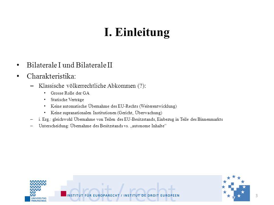 I. Einleitung Bilaterale I und Bilaterale II Charakteristika: – Klassische völkerrechtliche Abkommen (?): Grosse Rolle der GA Statische Verträge Keine