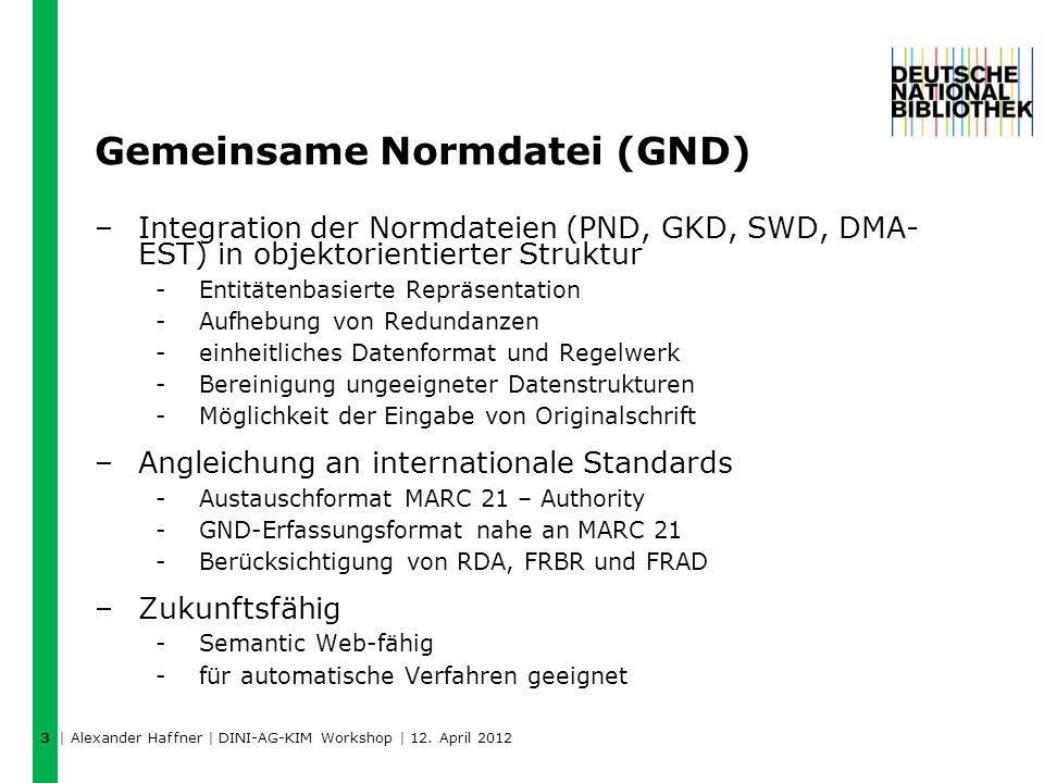 Gemeinsame Normdatei (GND) –Integration der Normdateien (PND, GKD, SWD, DMA- EST) in objektorientierter Struktur -Entitätenbasierte Repräsentation -Aufhebung von Redundanzen -einheitliches Datenformat und Regelwerk -Bereinigung ungeeigneter Datenstrukturen -Möglichkeit der Eingabe von Originalschrift –Angleichung an internationale Standards -Austauschformat MARC 21 – Authority -GND-Erfassungsformat nahe an MARC 21 -Berücksichtigung von RDA, FRBR und FRAD –Zukunftsfähig -Semantic Web-fähig -für automatische Verfahren geeignet 3 | Alexander Haffner | DINI-AG-KIM Workshop | 12.