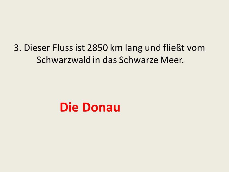 3. Dieser Fluss ist 2850 km lang und fließt vom Schwarzwald in das Schwarze Meer. Die Donau