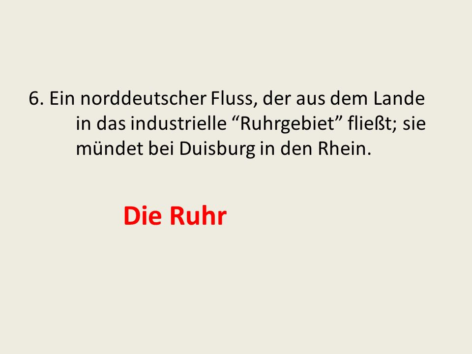 6. Ein norddeutscher Fluss, der aus dem Lande in das industrielle Ruhrgebiet fließt; sie mündet bei Duisburg in den Rhein. Die Ruhr