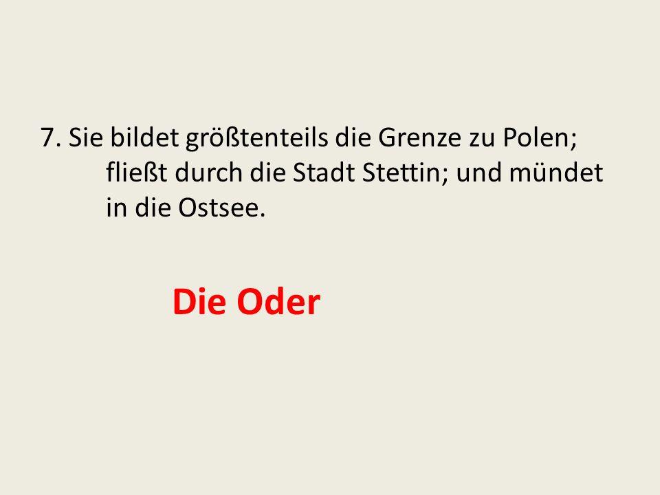 7. Sie bildet größtenteils die Grenze zu Polen; fließt durch die Stadt Stettin; und mündet in die Ostsee. Die Oder