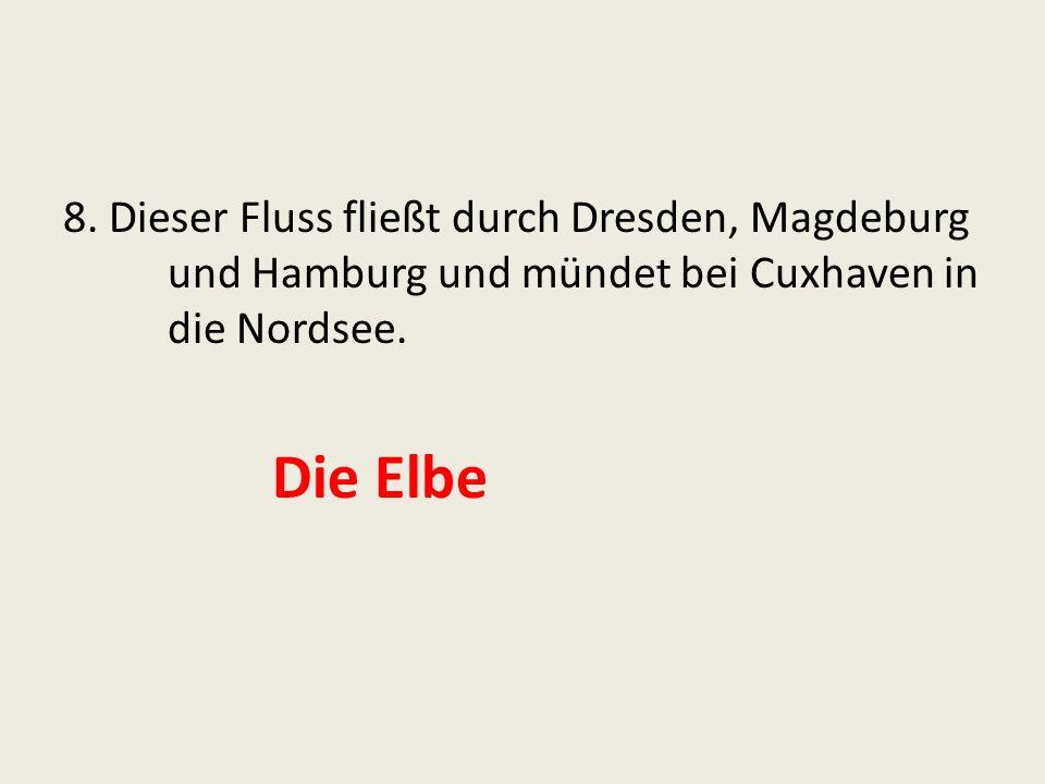 8.Dieser Fluss fließt durch Dresden, Magdeburg und Hamburg und mündet bei Cuxhaven in die Nordsee.