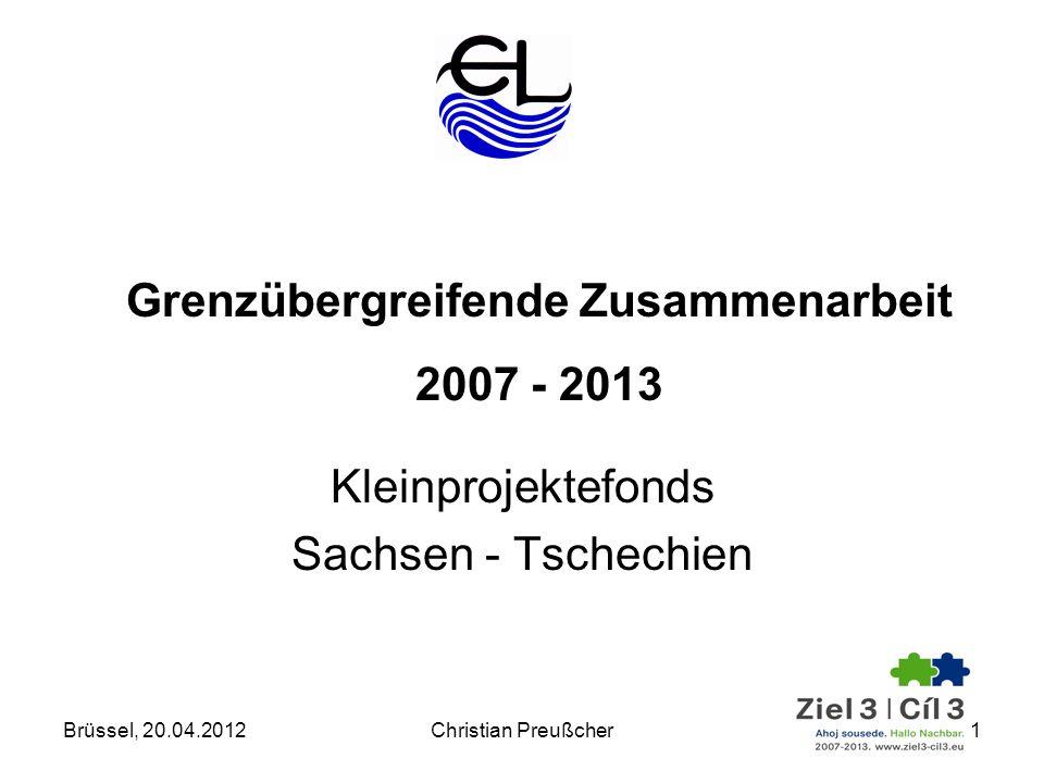 Kleinprojektefonds Sachsen - Tschechien Grenzübergreifende Zusammenarbeit 2007 - 2013 Brüssel, 20.04.20121Christian Preußcher