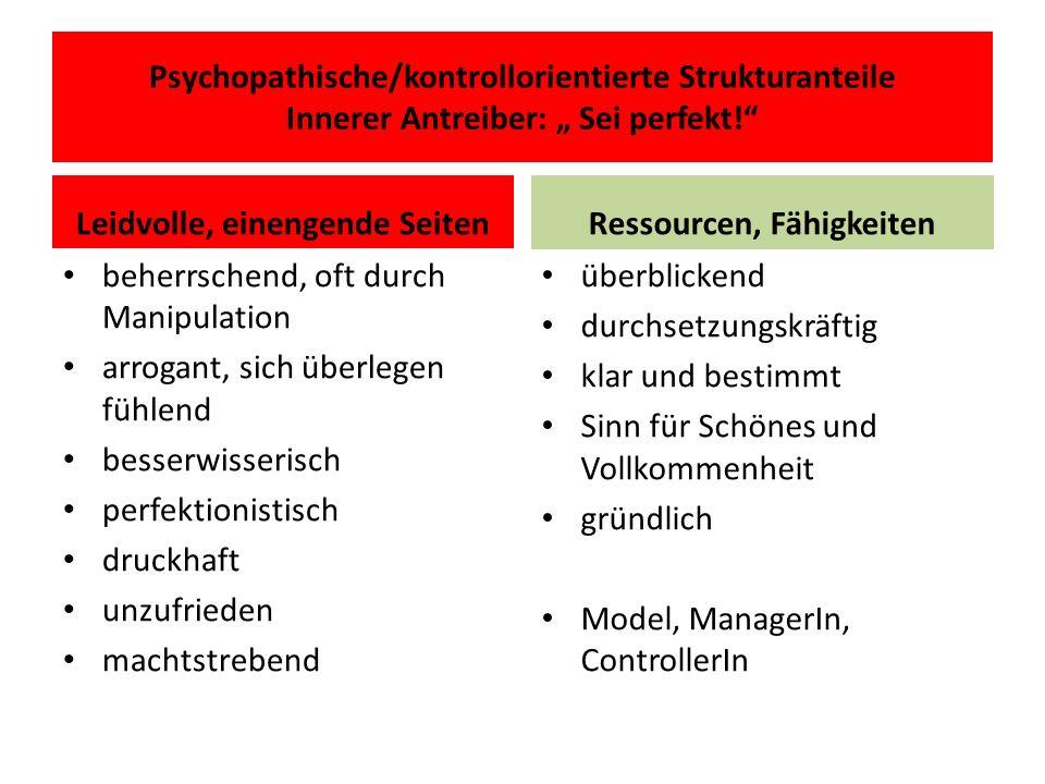 Psychopathische/kontrollorientierte Strukturanteile Innerer Antreiber: Sei perfekt! Leidvolle, einengende Seiten beherrschend, oft durch Manipulation