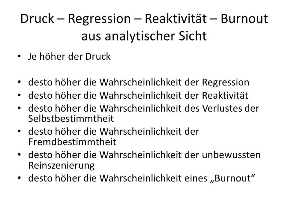 Druck – Regression – Reaktivität – Burnout aus analytischer Sicht Je höher der Druck desto höher die Wahrscheinlichkeit der Regression desto höher die