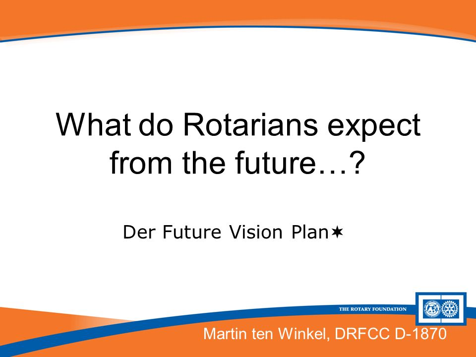 What do Rotarians expect from the future…? Der Future Vision Plan Martin ten Winkel, DRFCC D-1870