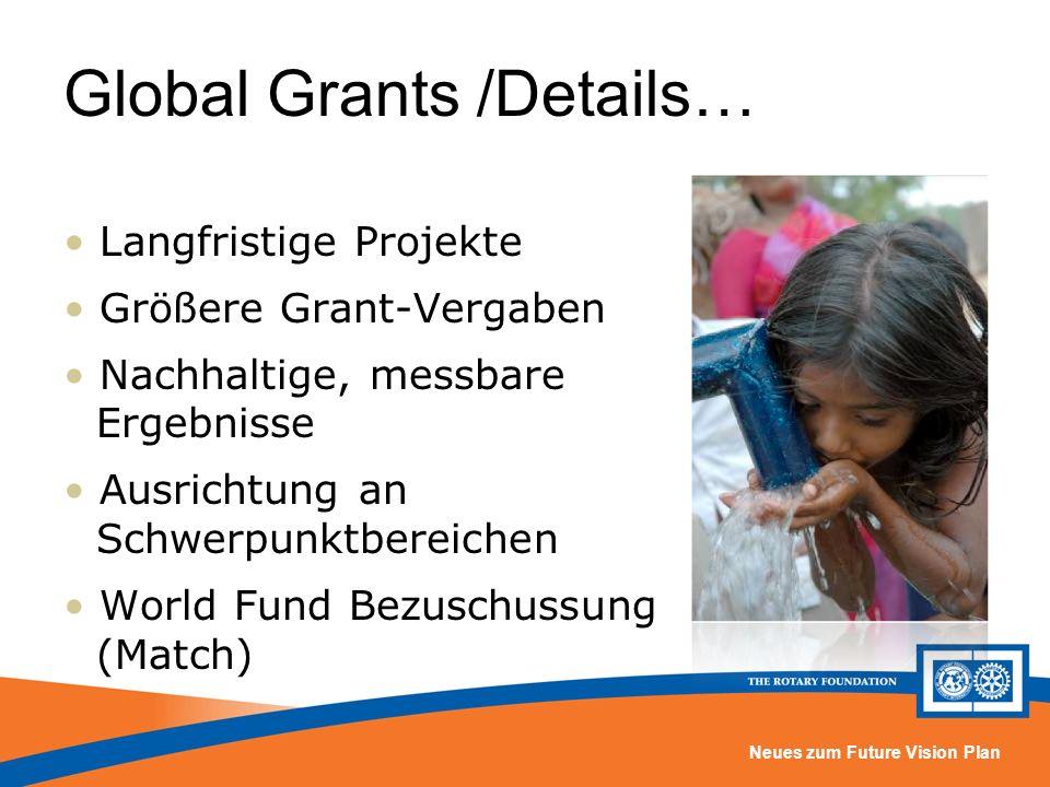 Neues zum Future Vision Plan Global Grants /Details… Langfristige Projekte Größere Grant-Vergaben Nachhaltige, messbare Ergebnisse Ausrichtung an Schwerpunktbereichen World Fund Bezuschussung (Match)
