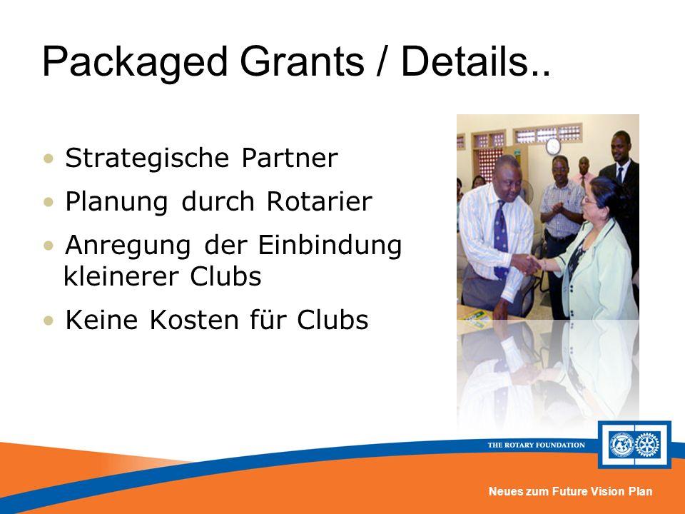 Neues zum Future Vision Plan Packaged Grants / Details.. Strategische Partner Planung durch Rotarier Anregung der Einbindung kleinerer Clubs Keine Kos