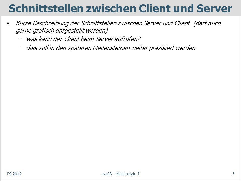 FS 2012cs108 – Meilenstein I5 Schnittstellen zwischen Client und Server Kurze Beschreibung der Schnittstellen zwischen Server und Client (darf auch gerne grafisch dargestellt werden) –was kann der Client beim Server aufrufen.