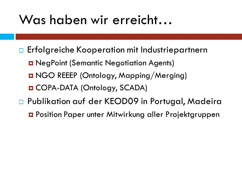 Was haben wir erreicht… Erfolgreiche Kooperation mit Industriepartnern NegPoint (Semantic Negotiation Agents) NGO REEEP (Ontology, Mapping/Merging) CO