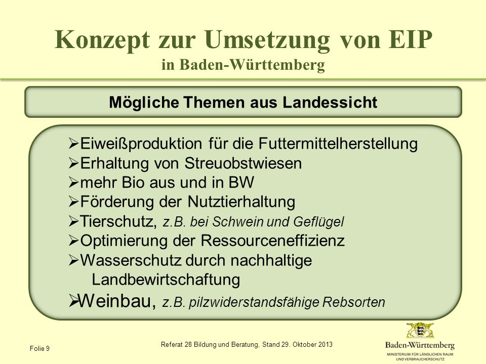Konzept zur Umsetzung von EIP in Baden-Württemberg mindestens 2 Mitglieder aus verschiedenen Einrichtungen Mitglieder aus BW/ anderen Regionen oder anderen EU Ländern Sitz der OPG in BW aufgreifen von Problemen aus BW Umsetzung des Projekts vorrangig in BW Anforderungen an die operationelle Gruppe (OPG) und ihr Projekt Folie 10 Referat 28 Bildung und Beratung, Stand 29.