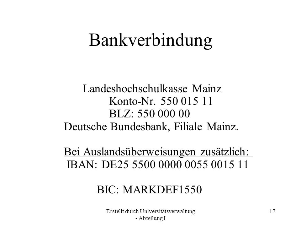Erstellt durch Universitätsverwaltung - Abteilung I 17 Bankverbindung Landeshochschulkasse Mainz Konto-Nr. 550 015 11 BLZ: 550 000 00 Deutsche Bundesb
