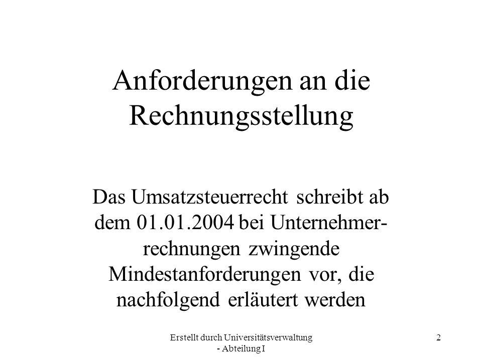 Erstellt durch Universitätsverwaltung - Abteilung I 2 Anforderungen an die Rechnungsstellung Das Umsatzsteuerrecht schreibt ab dem 01.01.2004 bei Unte