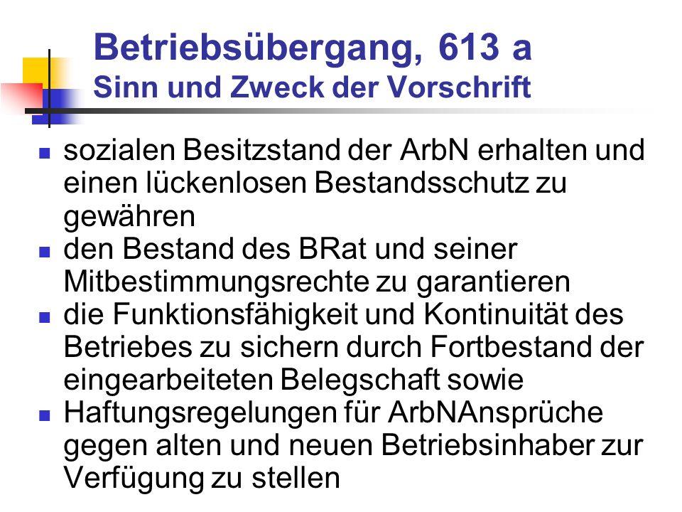 Betriebsübergang, 613 a Sinn und Zweck der Vorschrift sozialen Besitzstand der ArbN erhalten und einen lückenlosen Bestandsschutz zu gewähren den Best