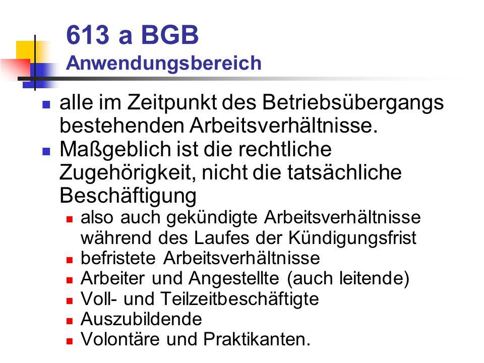 613 a BGB Anwendungsbereich alle im Zeitpunkt des Betriebsübergangs bestehenden Arbeitsverhältnisse. Maßgeblich ist die rechtliche Zugehörigkeit, nich