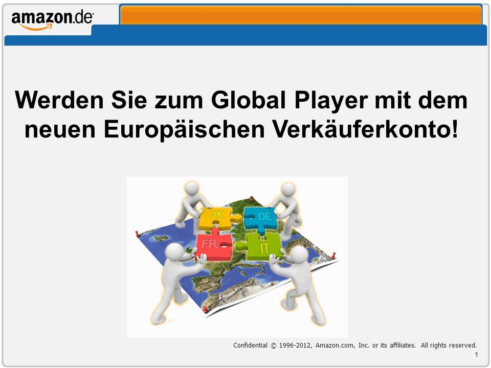 Werden Sie zum Global Player mit dem neuen Europäischen Verkäuferkonto! 1 Confidential © 1996-2012, Amazon.com, Inc. or its affiliates. All rights res