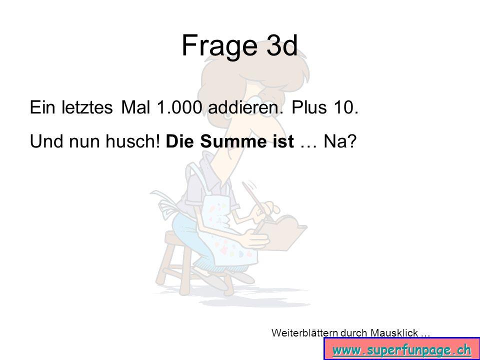Weiterblättern durch Mausklick … www.superfunpage.ch Frage 3d Ein letztes Mal 1.000 addieren. Plus 10. Und nun husch! Die Summe ist … Na?