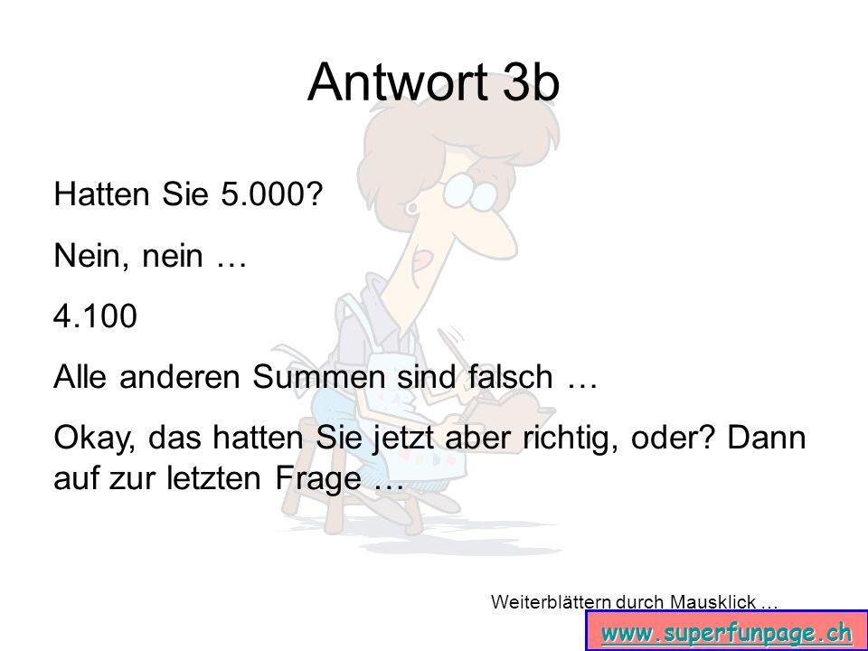 Weiterblättern durch Mausklick … www.superfunpage.ch Antwort 3b Hatten Sie 5.000? Nein, nein … 4.100 Alle anderen Summen sind falsch … Okay, das hatte