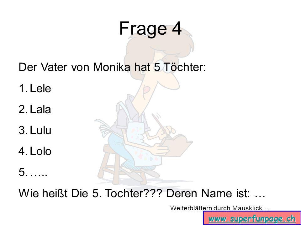 Weiterblättern durch Mausklick … www.superfunpage.ch Frage 4 Der Vater von Monika hat 5 Töchter: 1.Lele 2.Lala 3.Lulu 4.Lolo 5.….. Wie heißt Die 5. To