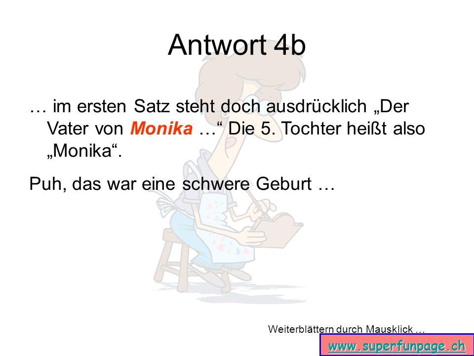 Weiterblättern durch Mausklick … www.superfunpage.ch Antwort 4b … im ersten Satz steht doch ausdrücklich Der Vater von Monika … Die 5. Tochter heißt a