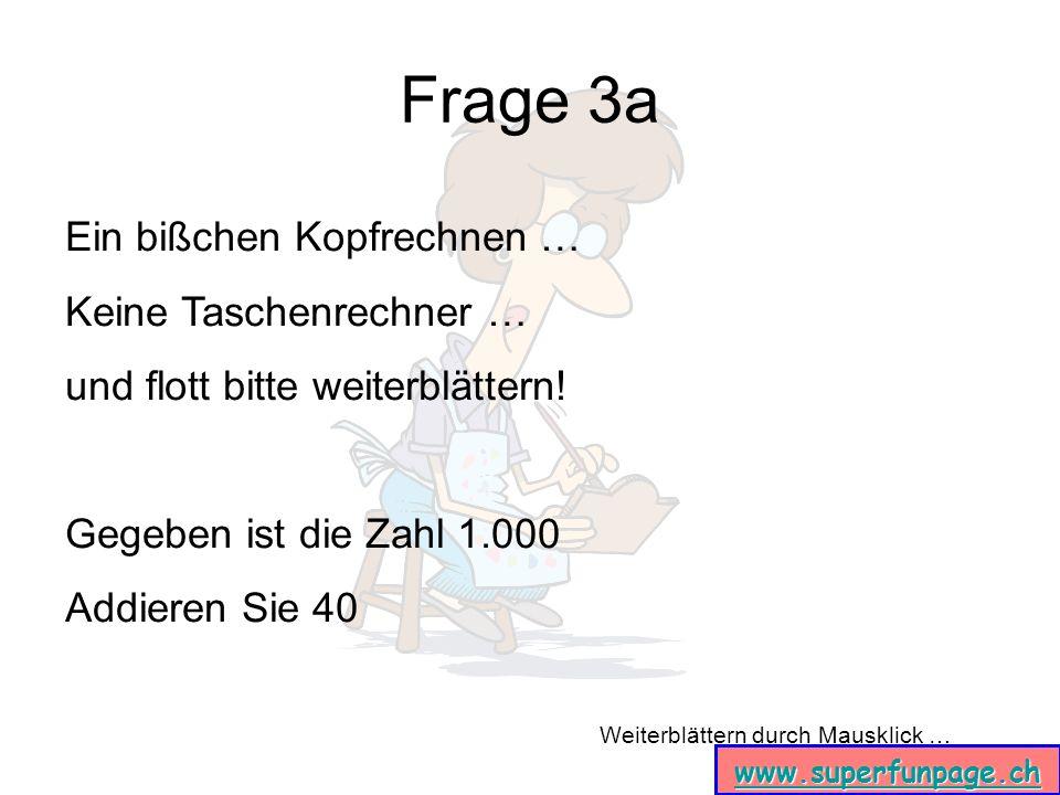 Weiterblättern durch Mausklick … www.superfunpage.ch Frage 3a Ein bißchen Kopfrechnen … Keine Taschenrechner … und flott bitte weiterblättern! Gegeben