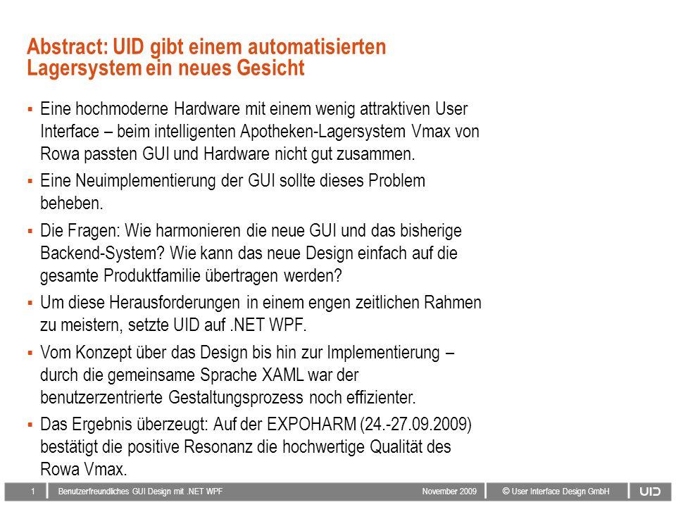 1 © User Interface Design GmbH Benutzerfreundliches GUI Design mit.NET WPF November 2009 Abstract: UID gibt einem automatisierten Lagersystem ein neues Gesicht Eine hochmoderne Hardware mit einem wenig attraktiven User Interface – beim intelligenten Apotheken-Lagersystem Vmax von Rowa passten GUI und Hardware nicht gut zusammen.