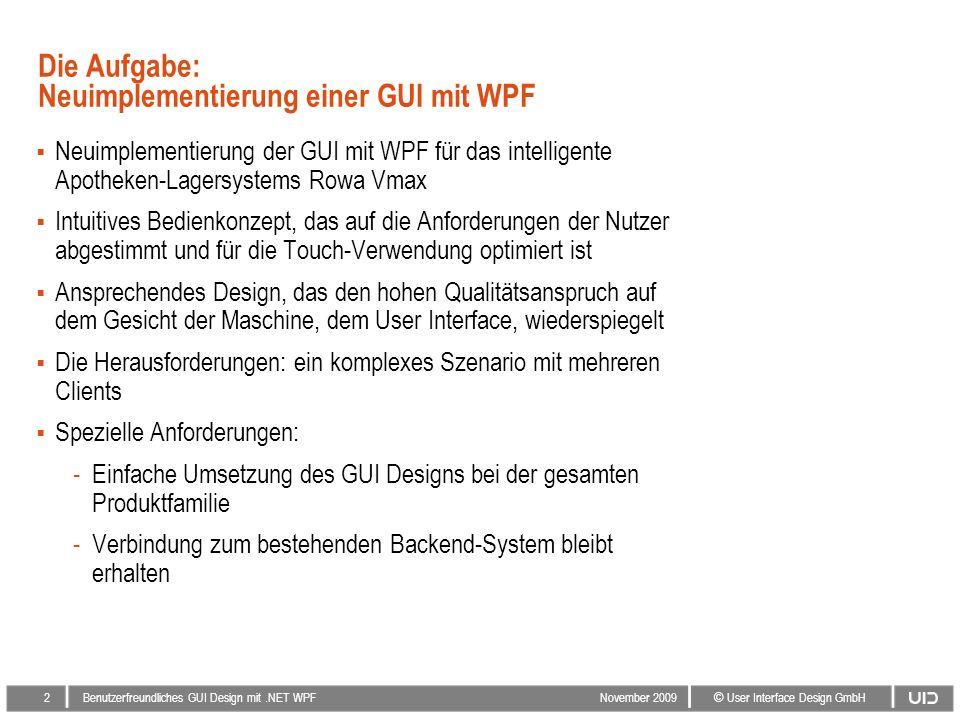 2 © User Interface Design GmbH Benutzerfreundliches GUI Design mit.NET WPF November 2009 Die Aufgabe: Neuimplementierung einer GUI mit WPF Neuimplementierung der GUI mit WPF für das intelligente Apotheken-Lagersystems Rowa Vmax Intuitives Bedienkonzept, das auf die Anforderungen der Nutzer abgestimmt und für die Touch-Verwendung optimiert ist Ansprechendes Design, das den hohen Qualitätsanspruch auf dem Gesicht der Maschine, dem User Interface, wiederspiegelt Die Herausforderungen: ein komplexes Szenario mit mehreren Clients Spezielle Anforderungen: -Einfache Umsetzung des GUI Designs bei der gesamten Produktfamilie -Verbindung zum bestehenden Backend-System bleibt erhalten