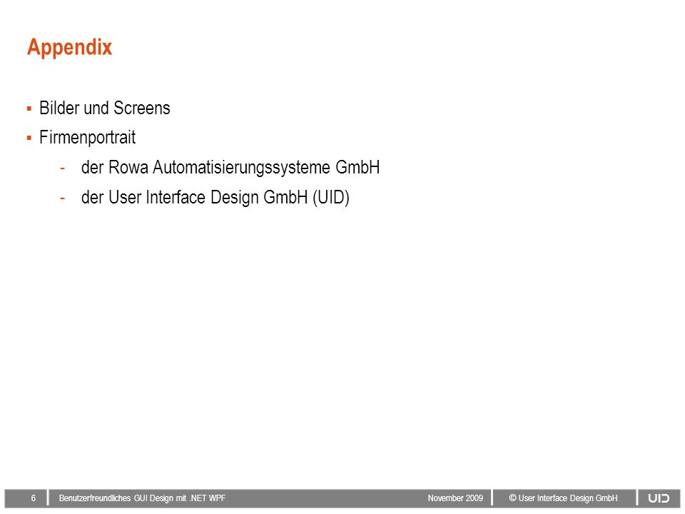 5 © User Interface Design GmbH Benutzerfreundliches GUI Design mit.NET WPF November 2009 Der Ausblick Überprüfung der Nutzungsqualität durch einen Usability Test und anschließende Optimierung Spezifikation und Implementierung weiterer GUI-Elemente in enger Zusammenarbeit von Rowa und UID Implementierung des GUI Designs bei weiteren Rowa Systemen Einheitliches und modernes Look & Feel bei der gesamten Produktfamilie