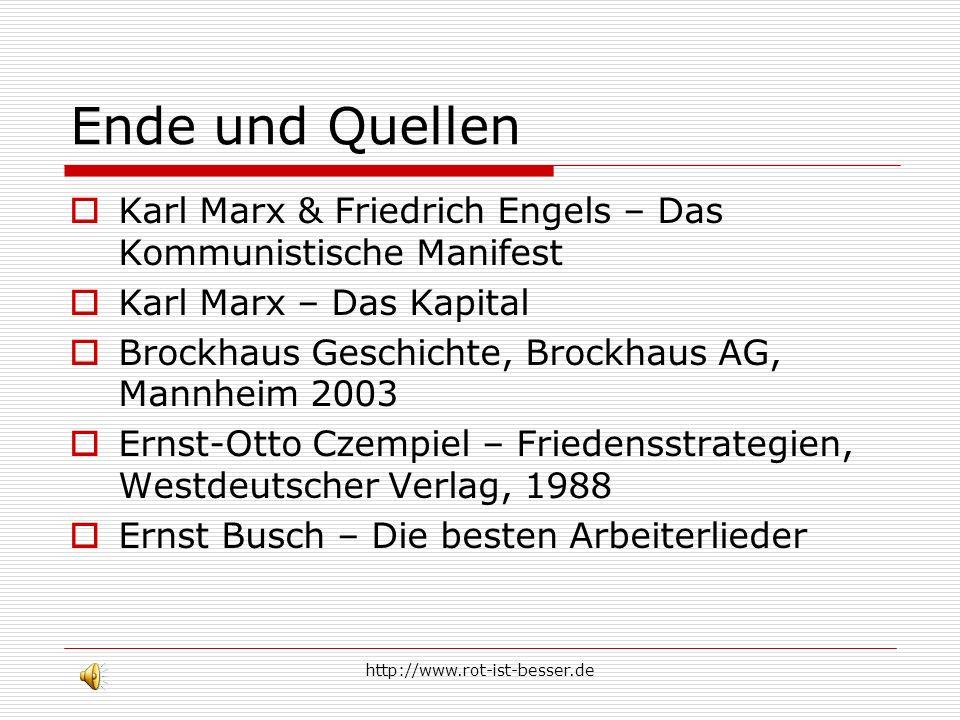 http://www.rot-ist-besser.de Ende und Quellen Karl Marx & Friedrich Engels – Das Kommunistische Manifest Karl Marx – Das Kapital Brockhaus Geschichte,