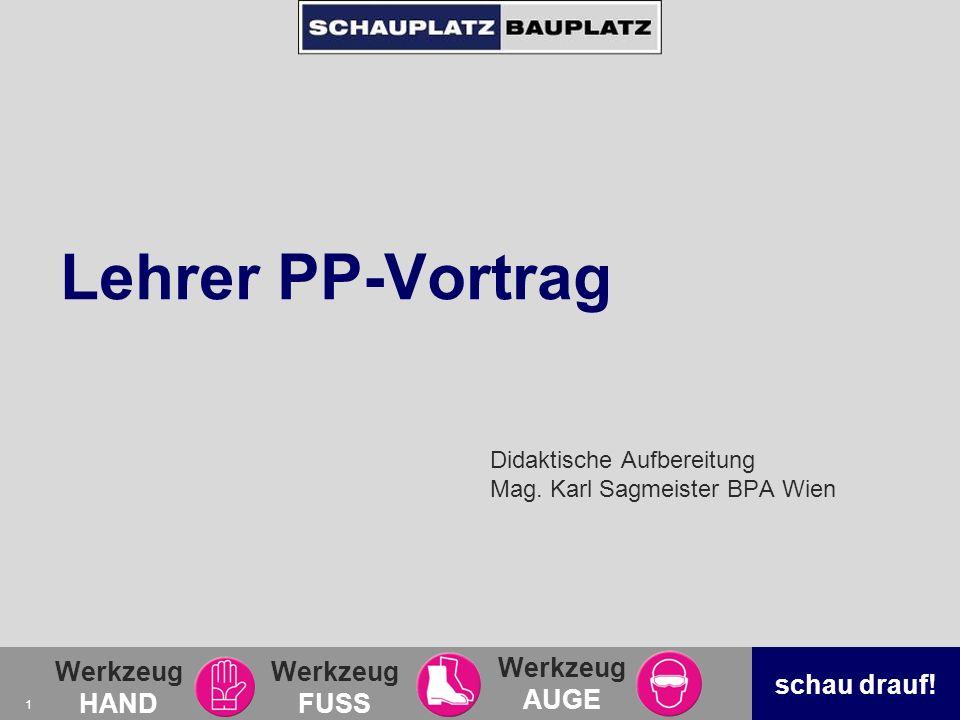 Werkzeug HAND Werkzeug FUSS Werkzeug AUGE schau drauf! 1 Lehrer PP-Vortrag Didaktische Aufbereitung Mag. Karl Sagmeister BPA Wien