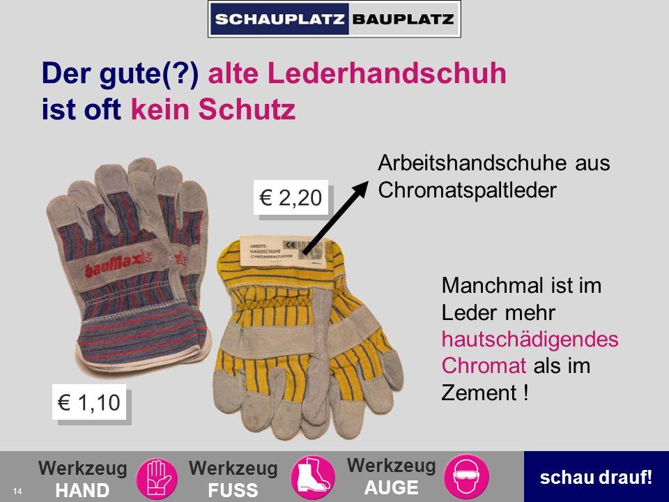 Werkzeug HAND Werkzeug FUSS Werkzeug AUGE schau drauf! 14 2,20 1,10 Der gute(?) alte Lederhandschuh ist oft kein Schutz Arbeitshandschuhe aus Chromats