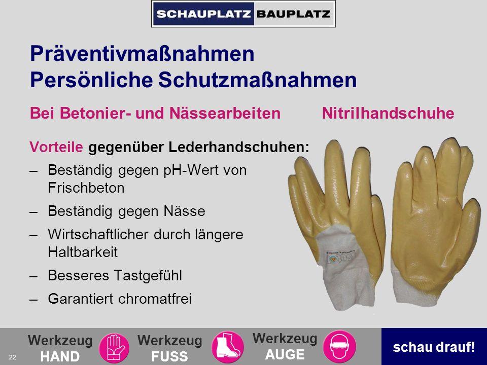 Werkzeug HAND Werkzeug FUSS Werkzeug AUGE schau drauf! 22 Präventivmaßnahmen Persönliche Schutzmaßnahmen Vorteile gegenüber Lederhandschuhen: –Beständ