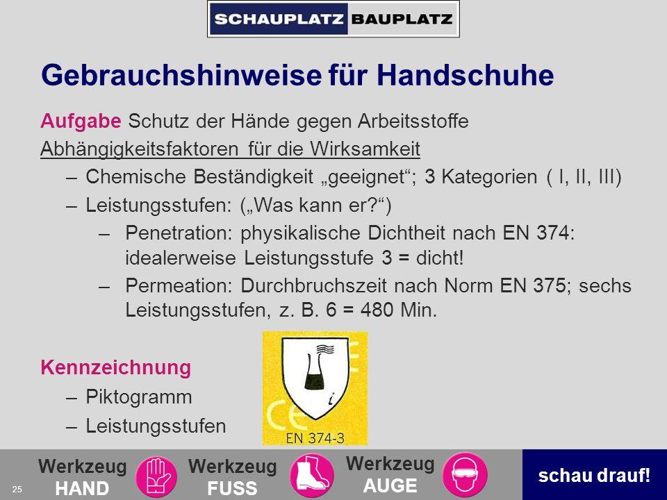 Werkzeug HAND Werkzeug FUSS Werkzeug AUGE schau drauf! 25 Gebrauchshinweise für Handschuhe Aufgabe Schutz der Hände gegen Arbeitsstoffe Abhängigkeitsf