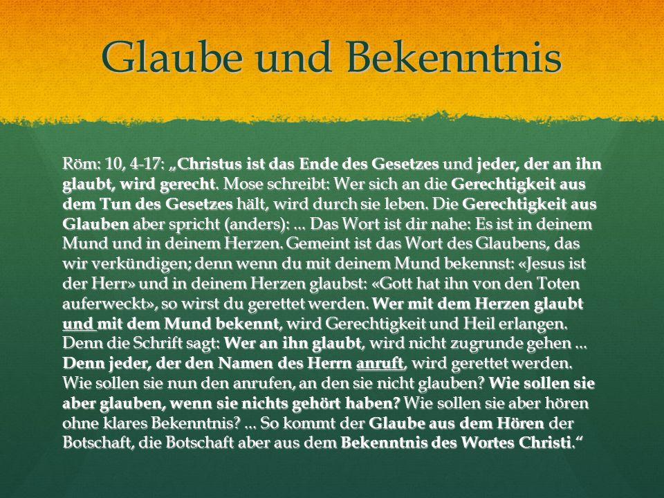 Glaube und Bekenntnis Röm: 10, 4-17: Christus ist das Ende des Gesetzes und jeder, der an ihn glaubt, wird gerecht. Mose schreibt: Wer sich an die Ger